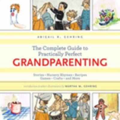 The complete guide to practically perfect grandparenting : stories, nursery rhymes, recipes, games, crafts and more