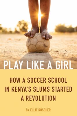 Play like a girl : how a soccer school in Kenya's slums started a revolution