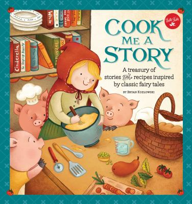 Cook me a story : a treasury of stories and recipes inspired by classic fairy tales