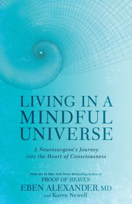 Living in a mindful universe : a neurosurgeon's journey into the heart of consciousness