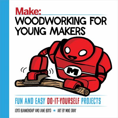 Make : woodworking for young makers : fun and easy do-it-yourself projects