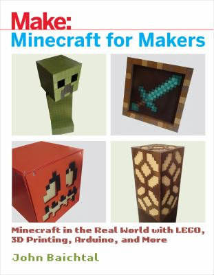 Make : Minecraft for makers : minecraft in the real world with Lego, 3D printing, Arduino, and more!