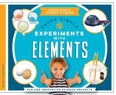Super simple experiments with elements : fun and innovative scien