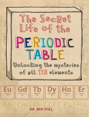 The secret life of the periodic table : unlocking the mysteries of all 118 elements