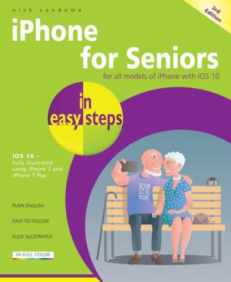 IPhone for seniors in easy steps : for iPhone models with iOS 10, illustrated using iPhone 7 and iPhone 7 Plus