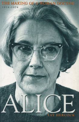 Alice : the making of a woman doctor, 1914-1974 / Fay Hercock.