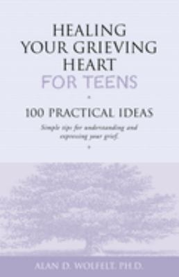 Healing your grieving heart for teens : 100 practical ideas