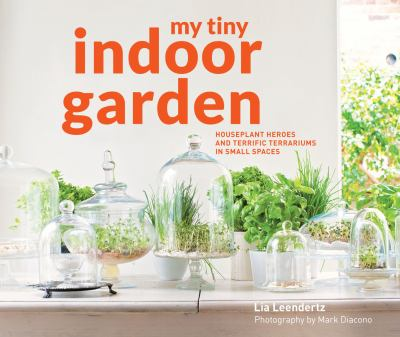 My tiny indoor garden : houseplant heroes and terrific terrariums in small spaces