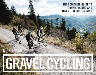 Gravel cycling : the complete guide to gravel racing and adventure bikepacking