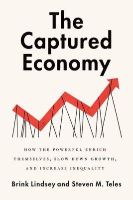 The captured economy : how the powerful enrich themselves, slow down growth, and increase inequality