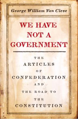 We have not a government : the Articles of Confederation and the road to the Constitution