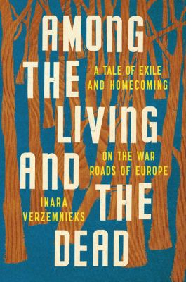 Among the living and the dead : a tale of exile and homecoming on the war roads of Europe