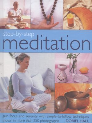 Step-by-step meditation : gain focus and serenity with simple-to-follow techniques shown in more than 250 photographs  / Doriel