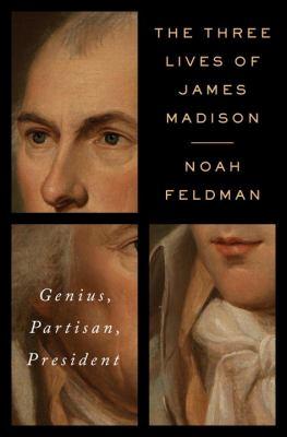 The three lives of James Madison : genius, partisan, president