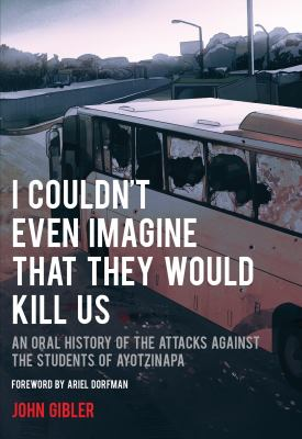 I couldn't even imagine that they would kill us : an oral history of the attacks against the students of Ayotzinapa