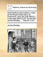 Astronomical Observations, Made at the Royal Observatory at Greenwich, from the Year Mdccl to the Year Mdcclxii by the Rev James Bradley, Volu