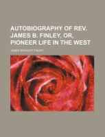 Autobiography of Rev James B Finley, or, Pioneer Life in the West