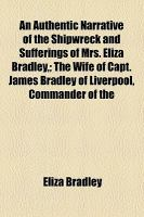 An Authentic Narrative of the Shipwreck and Sufferings of Mrs Eliza Bradley,; the Wife of Capt James Bradley of Liverpool, Commander Of