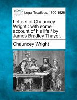 Letters of Chauncey Wright : with some account of his life / by James Bradley Thayer