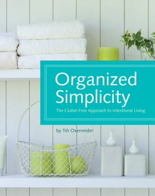 Organized Simplicity: The Clutter Free Approach to Intentional Living