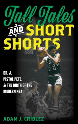 Tall tales and short shorts : Dr. J, Pistol Pete, and the birth of the modern NBA