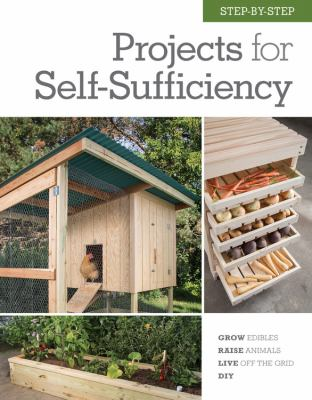 Step-by-step projects for self-sufficiency : grow edibles, raise animals, live off the grid, do it yourself.