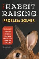 The Rabbit Raising Problem Solver: your questions answered about housing, feeding, behavior, health care, breeding, and kindling book cover