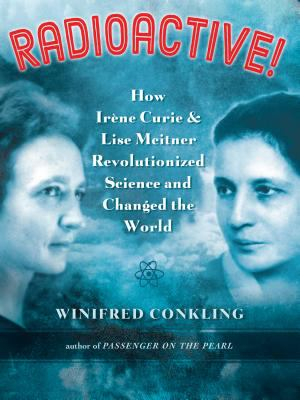 Radioactive! : how Irène Curie and Lise Meitner revolutionized science and changed the world