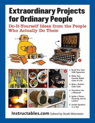 Extraordinary projects for ordinary people : do it yourself ideas from the people who actually do them edited by Noah Weinste