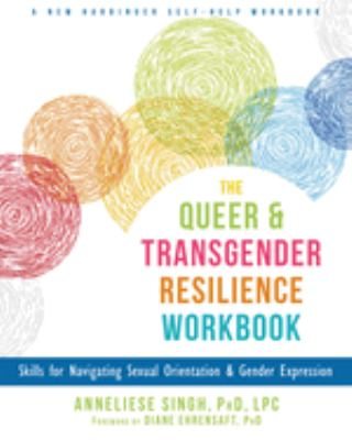 The queer and transgender resilience workbook : skills for navigating sexual orientation & gender expression