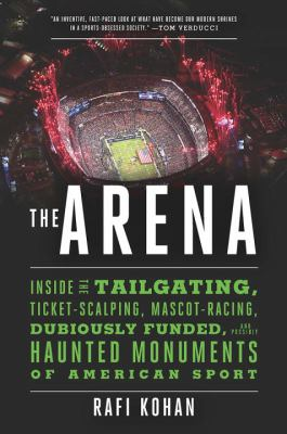 The arena : inside the tailgating, ticket-scalping, mascot-racing, dubiously funded, and possibly haunted monuments of American sport