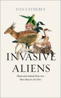 Invasive aliens : the plants and animals from over there that are over here /