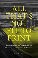 All that's not fit to print : fake news and the call to action for librarians and information professionals /