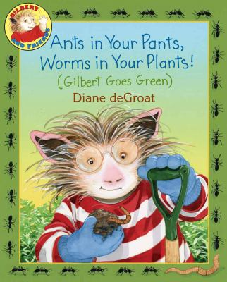 Ants in your Pants, Worms in your Plants (Gilbert Goes Green) book cover