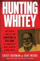 Hunting Whitey : the inside story of the capture & killing of America's most wanted crime boss