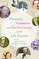 Dreamers, visionaries, and revolutionaries in the life sciences /