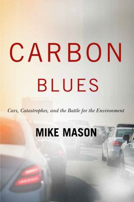 Book cover for Carbon Blues [electronic resource] : Cars Catastrophes and the Battle for the Environment / MIKE MASON