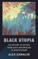 Black utopia : the history of an idea from black nationalism to Afrofuturism /