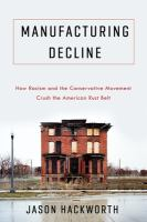 Manufacturing decline : how racism and the conservative movement crush the American rust belt /