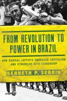 From revolution to power in Brazil : how radical leftists embraced capitalism and struggled with leadership /
