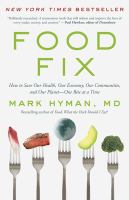 Food fix : how to save our health, our economy, our communities, and our planet-one bite at a time