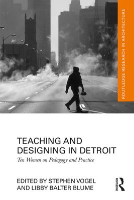 Book cover for Teaching and designing in Detroit [electronic resource] : ten women on pedagogy and practice / edited by Stephen Vogel and Libby Balter Blume