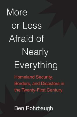 Book cover for More or less afraid of nearly everything [electronic resource] : homeland security, borders, and disasters in the twenty-first century / Ben Rohrbaugh
