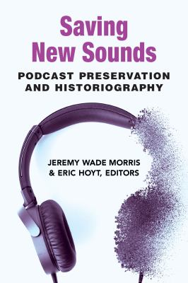 Book cover for Saving New Sounds [electronic resource] Podcast Preservation and Historiography / Jeremy Wade Morris and Eric Hoyt, editors