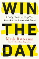 Win the day : 7 daily habits to help you stress less & accomplish more