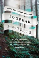 To speak for the trees : my life's journey from ancient Celtic wisdom to a healing vision of the forest /