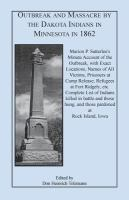Outbreak and massacre by the Dakota Indians in Minnesota in 1862 : Marion P. Satterlee's minute account of the outbreak, with exact locations, names of all victims, prisoners at Camp Release, refugees at Fort Ridgely, etc. : complete list of Indians killed in battle and those hung, and those pardoned at Rock Island, Iowa : interesting items and anecdotes