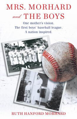 Book cover for Mrs. Morhard and the boys [electronic resource] : One mother's vision. The first boys' baseball league. A nation inspired / Ruth Hanford Morhard