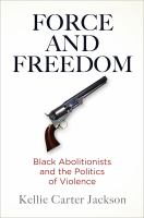 Force and freedom : black abolitionists and the politics of violence /
