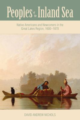 Book cover for Peoples of the Inland Sea [electronic resource] : Native Americans and Newcomers in the Great Lakes Region, 1600-1870 / David Andrew Nichols